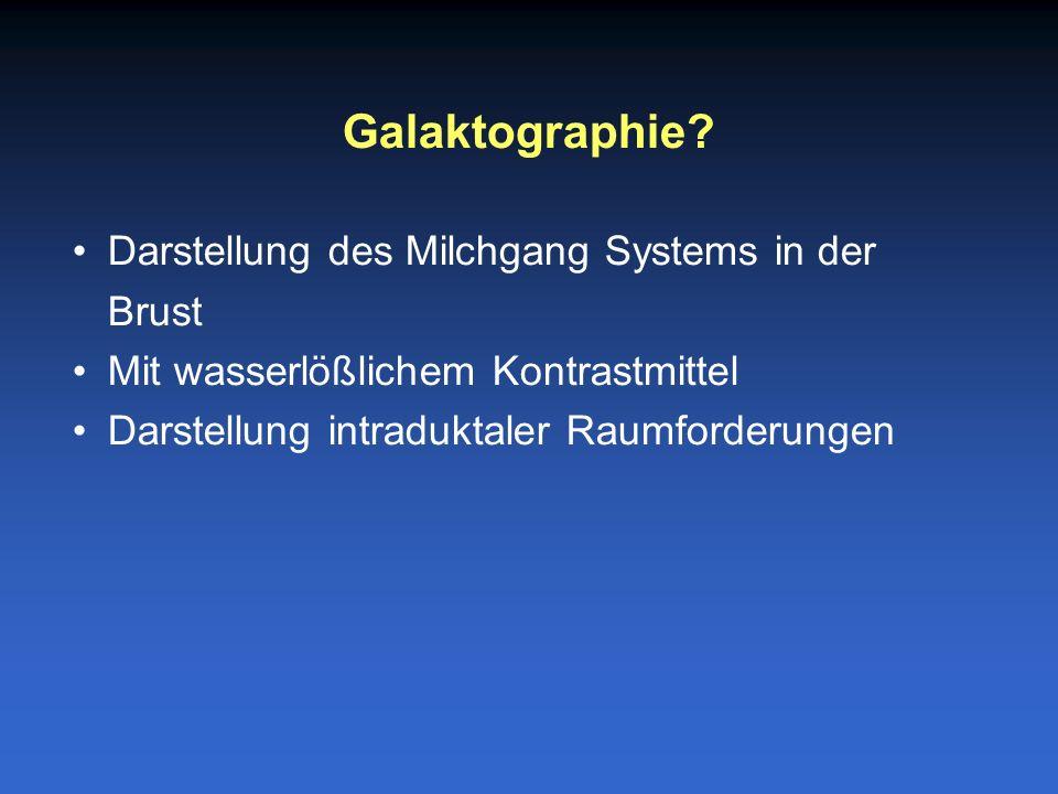 Darstellung des Milchgang Systems in der Brust Mit wasserlößlichem Kontrastmittel Darstellung intraduktaler Raumforderungen Galaktographie?