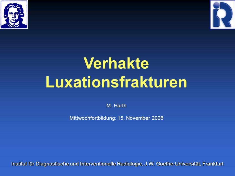 Verhakte Luxationsfrakturen M. Harth Mittwochfortbildung: 15. November 2006 Institut für Diagnostische und Interventionelle Radiologie, J.W. Goethe-Un