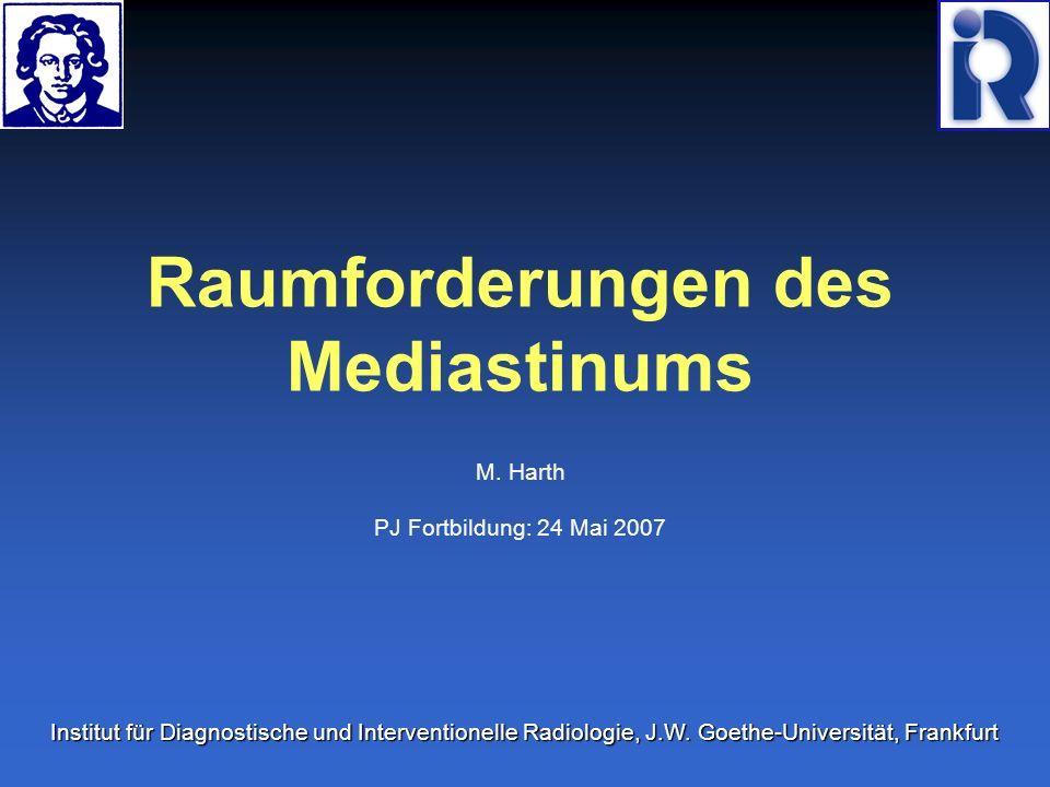 Raumforderungen des Mediastinums M. Harth PJ Fortbildung: 24 Mai 2007 Institut für Diagnostische und Interventionelle Radiologie, J.W. Goethe-Universi