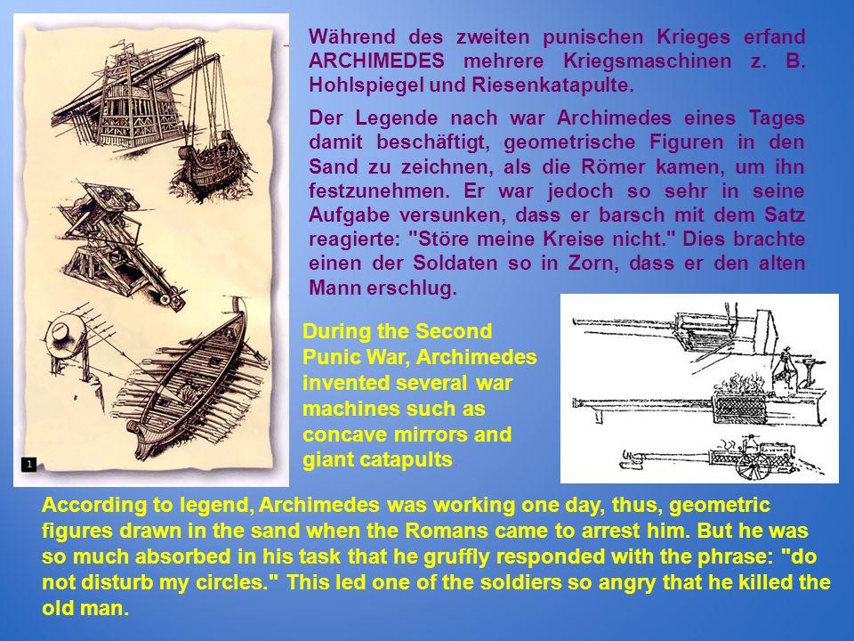 Während des zweiten punischen Krieges erfand ARCHIMEDES mehrere Kriegsmaschinen z. B. Hohlspiegel und Riesenkatapulte. Der Legende nach war Archimedes