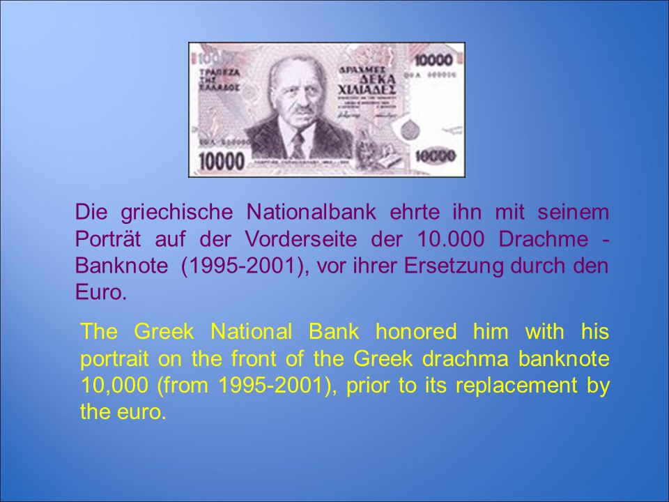 The Greek National Bank honored him with his portrait on the front of the Greek drachma banknote 10,000 (from 1995-2001), prior to its replacement by