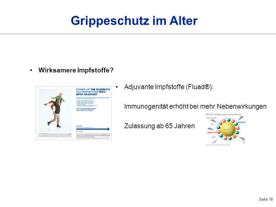 Seite 18 Grippeschutz im Alter Wirksamere Impfstoffe? Adjuvante Impfstoffe (Fluad®): Immunogenität erhöht bei mehr Nebenwirkungen Zulassung ab 65 Jahr