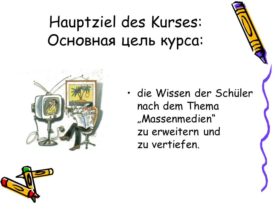 Hauptziel des Kurses: Основная цель курса: die Wissen der Schüler nach dem Thema Massenmedien zu erweitern und zu vertiefen.