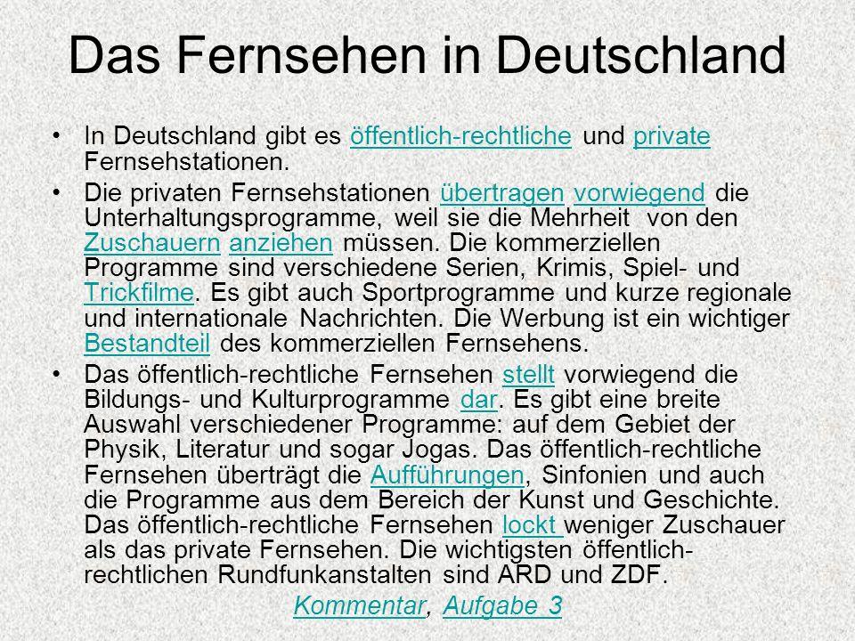 Das Fernsehen in Deutschland In Deutschland gibt es öffentlich-rechtliche und private Fernsehstationen.öffentlich-rechtlicheprivate Die privaten Fernsehstationen übertragen vorwiegend die Unterhaltungsprogramme, weil sie die Mehrheit von den Zuschauern anziehen müssen.