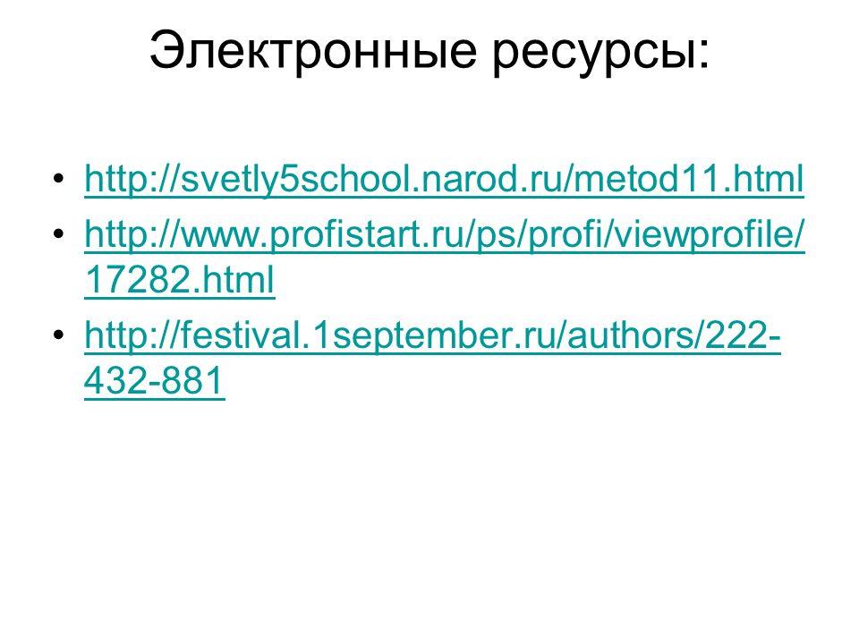 Электронные ресурсы: http://svetly5school.narod.ru/metod11.html http://www.profistart.ru/ps/profi/viewprofile/ 17282.htmlhttp://www.profistart.ru/ps/p