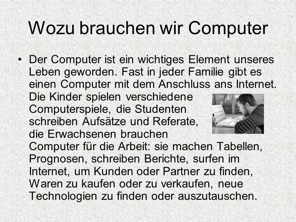 Wozu brauchen wir Computer Der Computer ist ein wichtiges Element unseres Leben geworden. Fast in jeder Familie gibt es einen Computer mit dem Anschlu