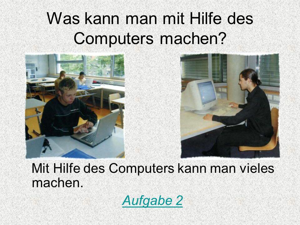 Was kann man mit Hilfe des Computers machen? Mit Hilfe des Computers kann man vieles machen. Aufgabe 2