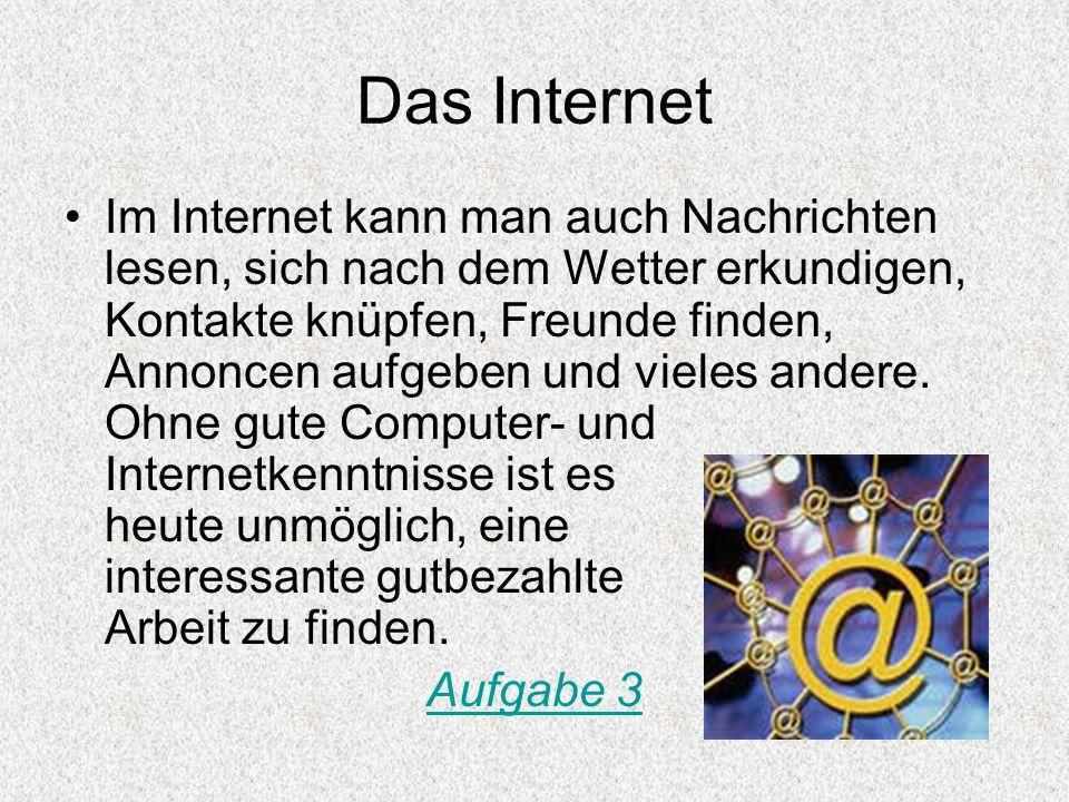 Das Internet Im Internet kann man auch Nachrichten lesen, sich nach dem Wetter erkundigen, Kontakte knüpfen, Freunde finden, Annoncen aufgeben und vie