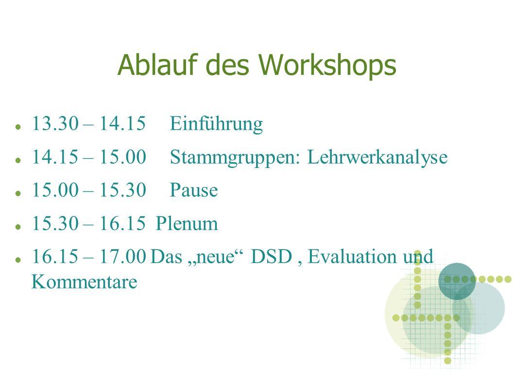 Ablauf des Workshops 13.30 – 14.15 Einführung 14.15 – 15.00 Stammgruppen: Lehrwerkanalyse 15.00 – 15.30 Pause 15.30 – 16.15 Plenum 16.15 – 17.00 Das neue DSD, Evaluation und Kommentare