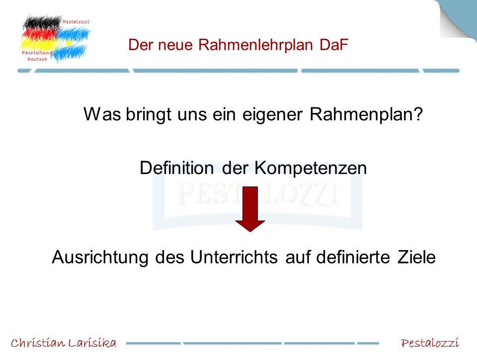Der neue Rahmenlehrplan DaF Was bringt uns ein eigener Rahmenplan? Definition der Kompetenzen PestalozziChristian Larisika Ausrichtung des Unterrichts