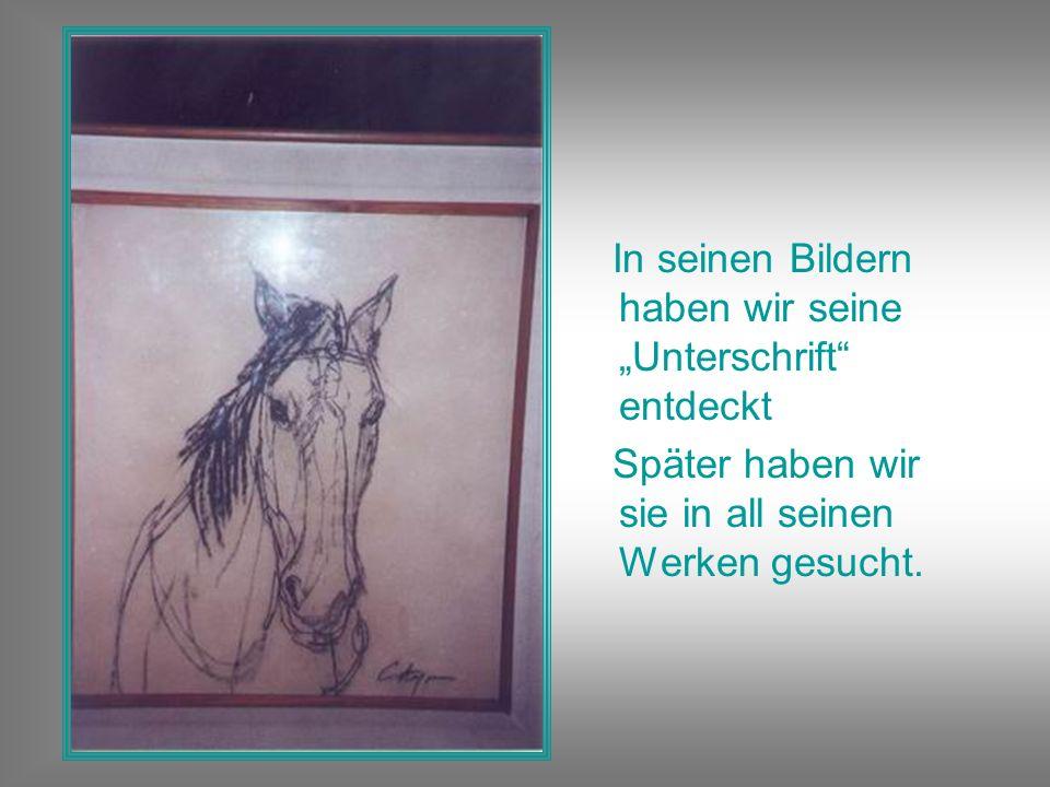 In seinen Bildern haben wir seine Unterschrift entdeckt Später haben wir sie in all seinen Werken gesucht.