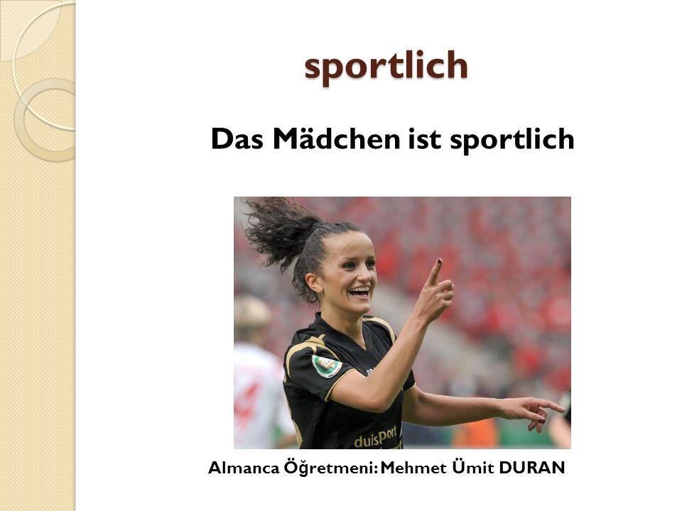 sportlich Das Mädchen ist sportlich Almanca Ö ğ retmeni: Mehmet Ümit DURAN