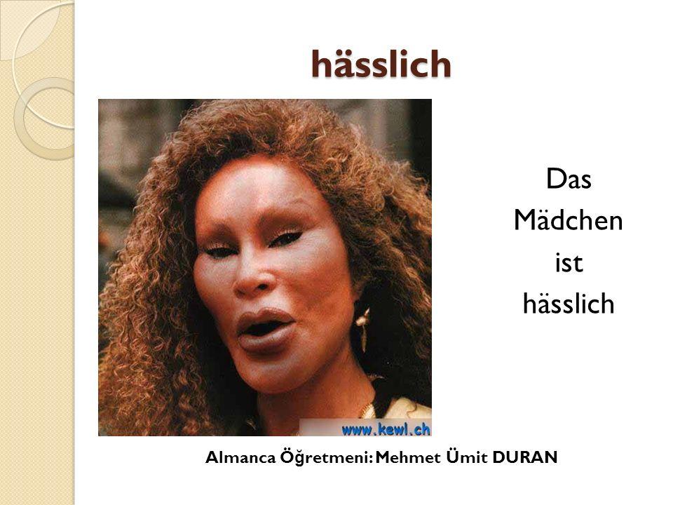 hässlich Das Mädchen ist hässlich Almanca Ö ğ retmeni: Mehmet Ümit DURAN