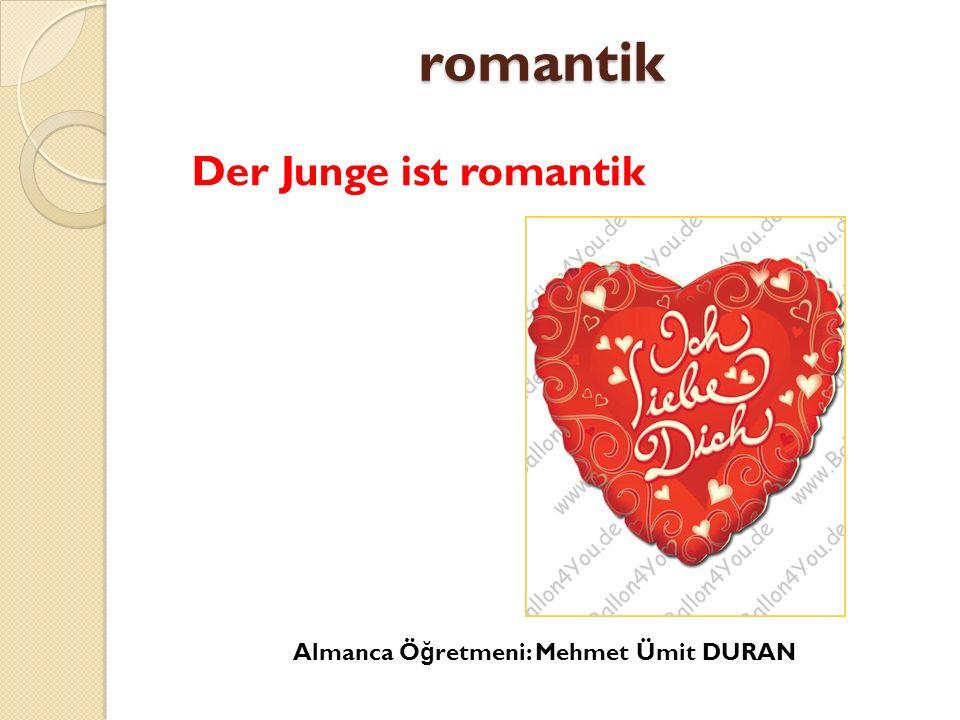 romantik Der Junge ist romantik Almanca Ö ğ retmeni: Mehmet Ümit DURAN