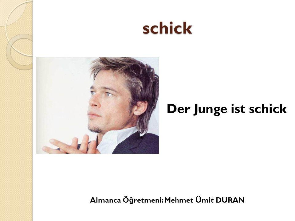 schick Der Junge ist schick Almanca Ö ğ retmeni: Mehmet Ümit DURAN