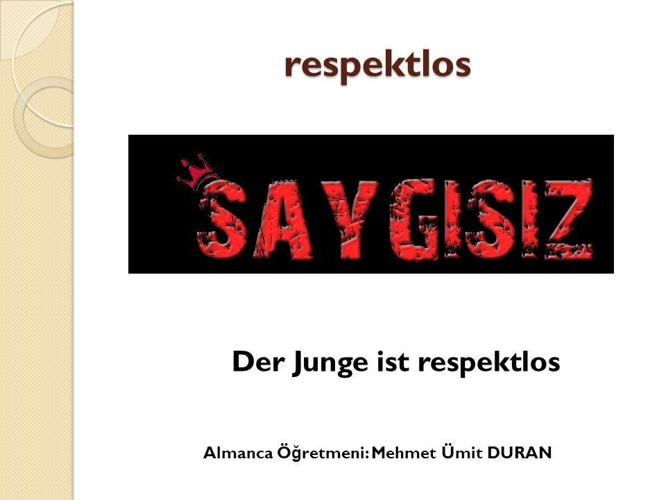 respektlos Der Junge ist respektlos Almanca Ö ğ retmeni: Mehmet Ümit DURAN