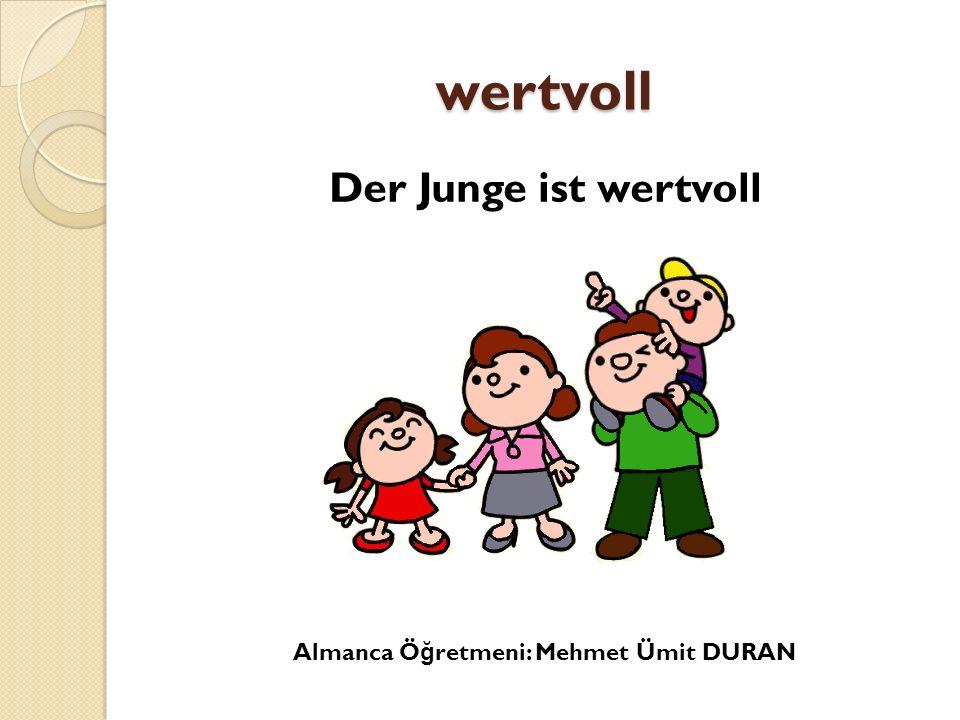 wertvoll Der Junge ist wertvoll Almanca Ö ğ retmeni: Mehmet Ümit DURAN