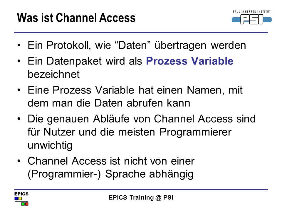 EPICS Training @ PSI Was ist Channel Access Ein Protokoll, wie Daten übertragen werden Ein Datenpaket wird als Prozess Variable bezeichnet Eine Prozes