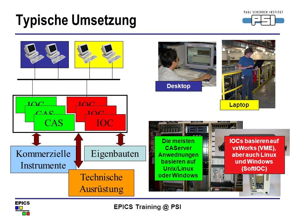 EPICS Training @ PSI Typische Umsetzung Kommerzielle Instrumente IOC CAS Eigenbauten Technische Ausrüstung IOCs basieren auf vxWorks (VME), aber auch