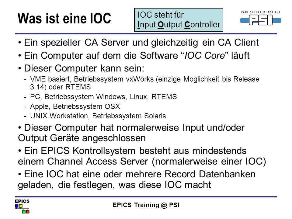 EPICS Training @ PSI Was ist eine IOC Ein spezieller CA Server und gleichzeitig ein CA Client Ein Computer auf dem die Software IOC Core läuft Dieser