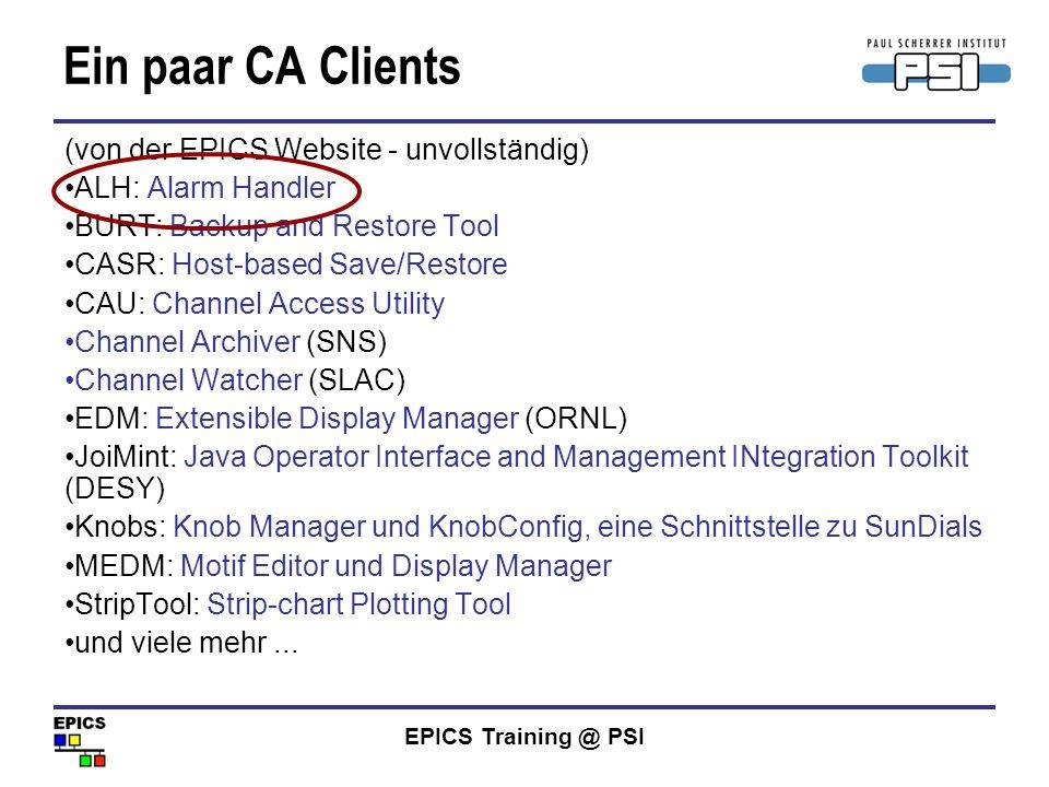 EPICS Training @ PSI Ein paar CA Clients (von der EPICS Website - unvollständig) ALH: Alarm Handler BURT: Backup and Restore Tool CASR: Host-based Sav