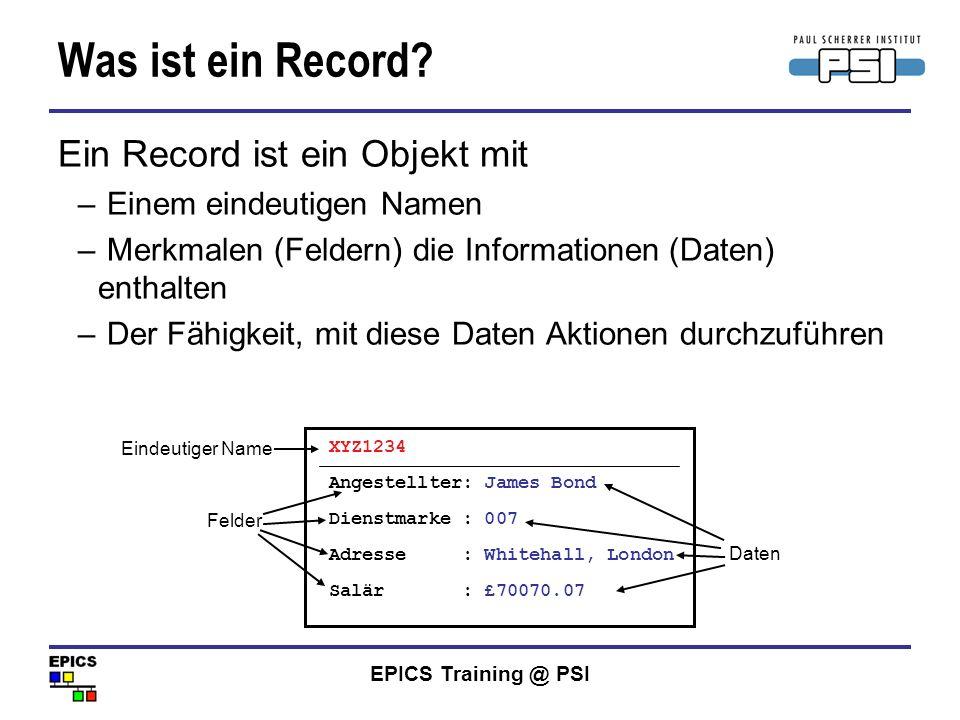 EPICS Training @ PSI Was ist ein Record? Ein Record ist ein Objekt mit – Einem eindeutigen Namen – Merkmalen (Feldern) die Informationen (Daten) entha