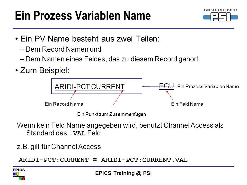 EPICS Training @ PSI Ein Prozess Variablen Name Ein PV Name besteht aus zwei Teilen: –Dem Record Namen und –Dem Namen eines Feldes, das zu diesem Reco