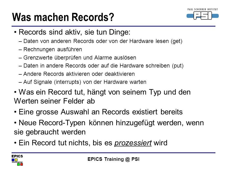EPICS Training @ PSI Was machen Records? Records sind aktiv, sie tun Dinge: –Daten von anderen Records oder von der Hardware lesen (get) –Rechnungen a