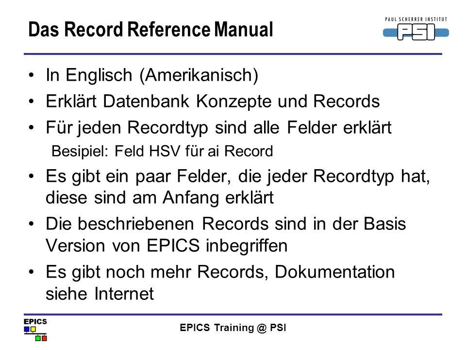 EPICS Training @ PSI Das Record Reference Manual In Englisch (Amerikanisch) Erklärt Datenbank Konzepte und Records Für jeden Recordtyp sind alle Felde