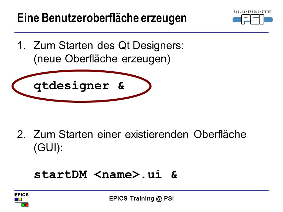 EPICS Training @ PSI Eine Benutzeroberfläche erzeugen 1.Zum Starten des Qt Designers: (neue Oberfläche erzeugen) qtdesigner & 2.Zum Starten einer exis