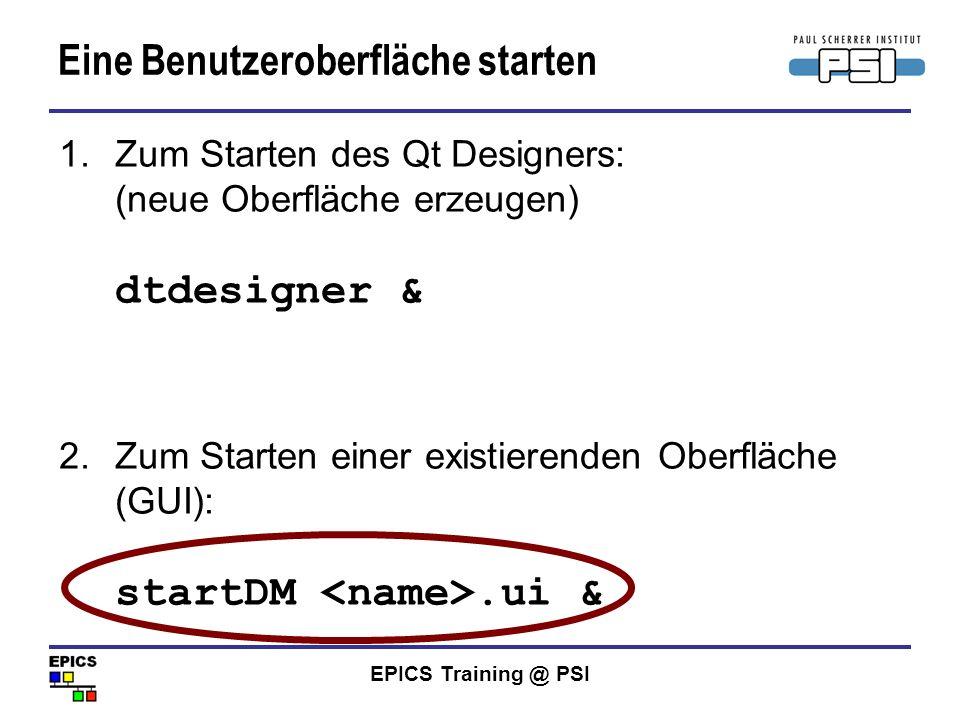 EPICS Training @ PSI Eine Benutzeroberfläche starten 1.Zum Starten des Qt Designers: (neue Oberfläche erzeugen) dtdesigner & 2.Zum Starten einer exist
