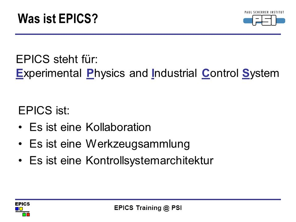 EPICS Training @ PSI Typische Umsetzung Kommerzielle Instrumente IOC CAS Eigenbauten Technische Ausrüstung IOCs basieren auf vxWorks (VME), aber auch Linux und Windows (SoftIOC) Die meisten CAServer Anwednungen basieren auf Unix/Linux oder Windows Desktop Laptop