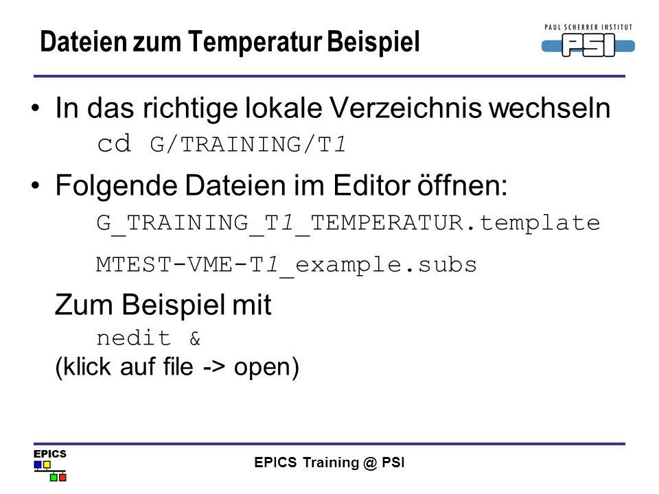 EPICS Training @ PSI Dateien zum Temperatur Beispiel In das richtige lokale Verzeichnis wechseln cd G/TRAINING/T1 Folgende Dateien im Editor öffnen: G