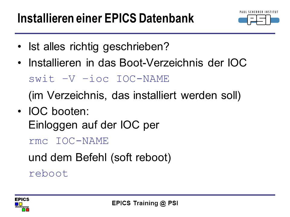 EPICS Training @ PSI Installieren einer EPICS Datenbank Ist alles richtig geschrieben? Installieren in das Boot-Verzeichnis der IOC swit –V –ioc IOC-N