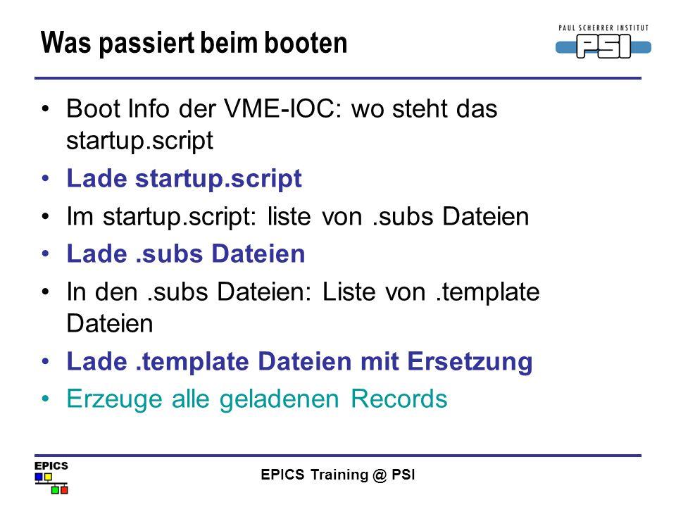 EPICS Training @ PSI Was passiert beim booten Boot Info der VME-IOC: wo steht das startup.script Lade startup.script Im startup.script: liste von.subs