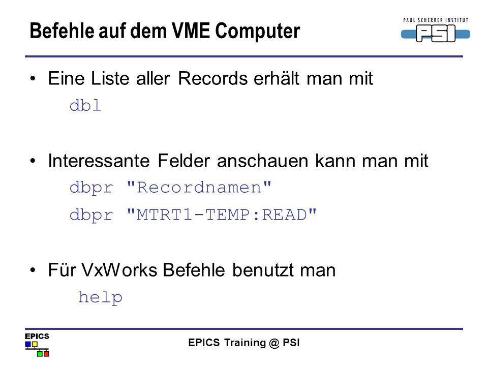 EPICS Training @ PSI Befehle auf dem VME Computer Eine Liste aller Records erhält man mit dbl Interessante Felder anschauen kann man mit dbpr