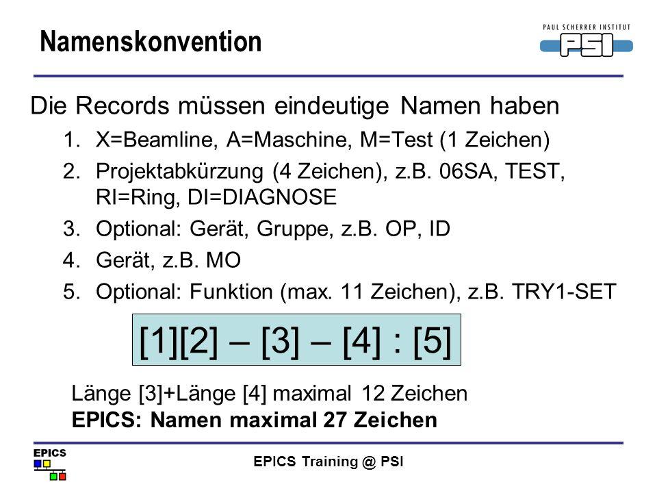 EPICS Training @ PSI Namenskonvention Die Records müssen eindeutige Namen haben 1.X=Beamline, A=Maschine, M=Test (1 Zeichen) 2.Projektabkürzung (4 Zei