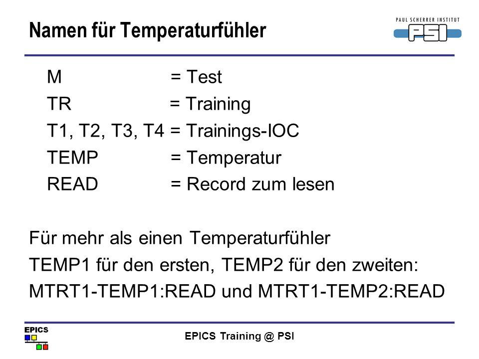 EPICS Training @ PSI Namen für Temperaturfühler M = Test TR = Training T1, T2, T3, T4 = Trainings-IOC TEMP = Temperatur READ = Record zum lesen Für me