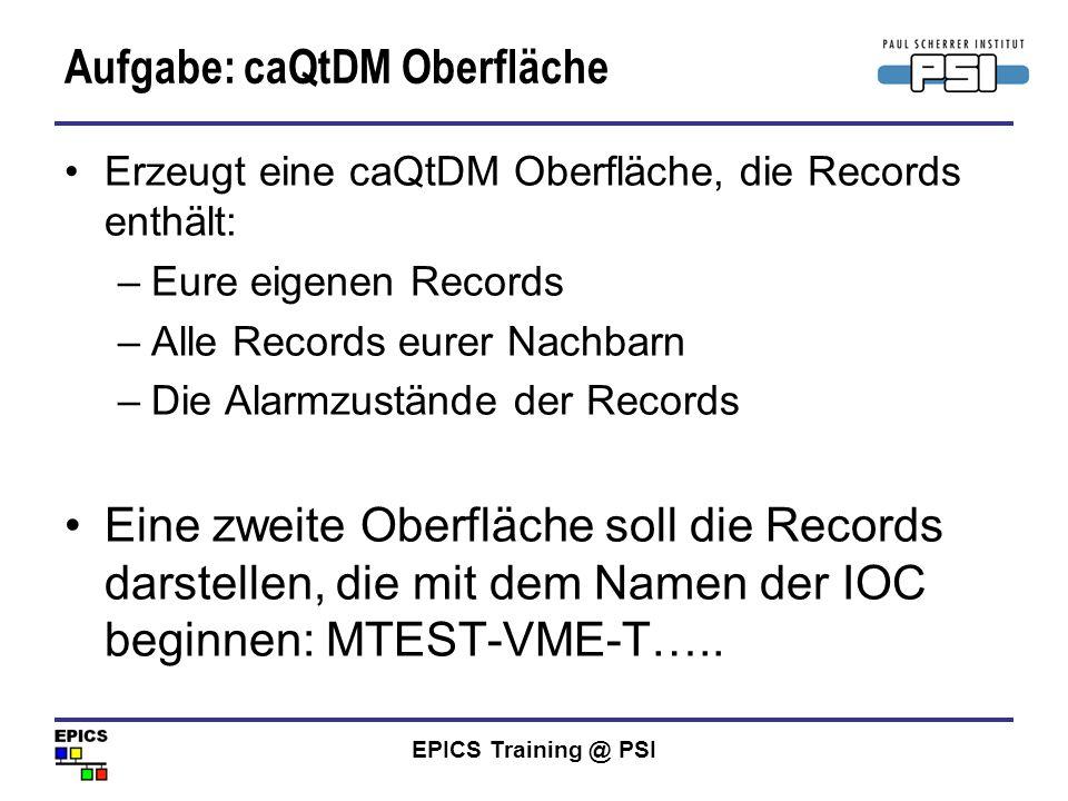 EPICS Training @ PSI Aufgabe: caQtDM Oberfläche Erzeugt eine caQtDM Oberfläche, die Records enthält: –Eure eigenen Records –Alle Records eurer Nachbar