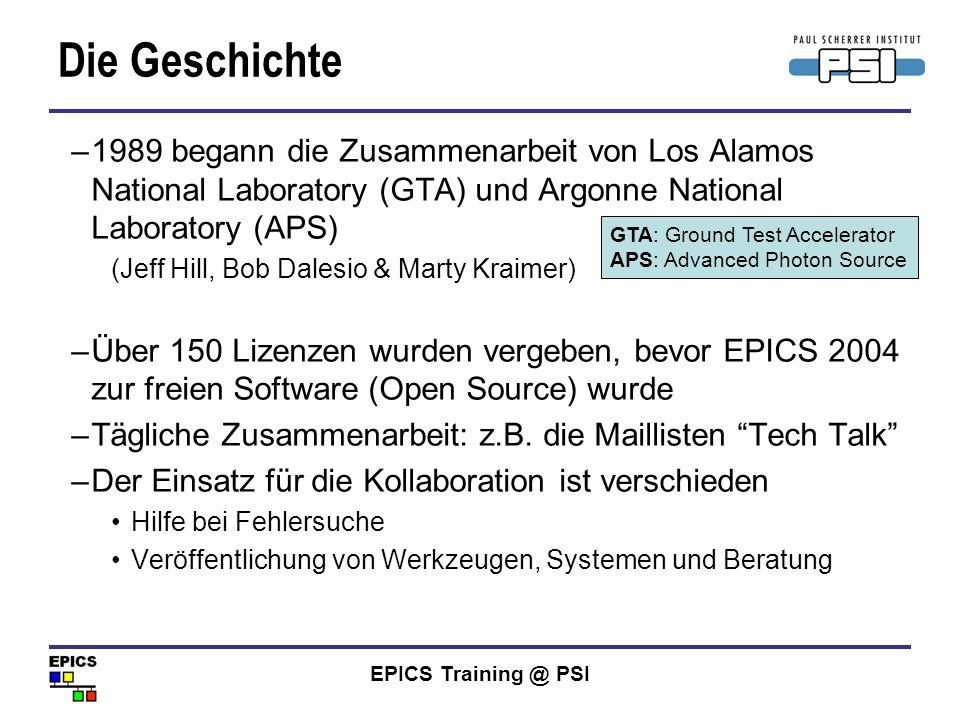 EPICS Training @ PSI Ein paar CA Clients (von der EPICS Website - unvollständig) ALH: Alarm Handler BURT: Backup and Restore Tool CASR: Host-based Save/Restore CAU: Channel Access Utility Channel Archiver (SNS) Channel Watcher (SLAC) EDM: Extensible Display Manager (ORNL) JoiMint: Java Operator Interface and Management INtegration Toolkit (DESY) Knobs: Knob Manager und KnobConfig, eine Schnittstelle zu SunDials MEDM: Motif Editor und Display Manager StripTool: Strip-chart Plotting Tool und viele mehr...