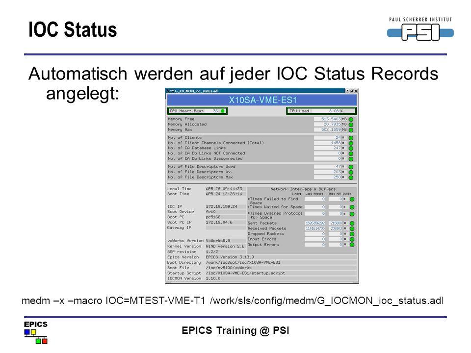 EPICS Training @ PSI IOC Status Automatisch werden auf jeder IOC Status Records angelegt: medm –x –macro IOC=MTEST-VME-T1 /work/sls/config/medm/G_IOCM