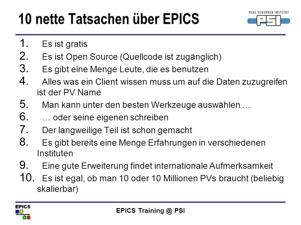 EPICS Training @ PSI 10 nette Tatsachen über EPICS 1. Es ist gratis 2. Es ist Open Source (Quellcode ist zugänglich) 3. Es gibt eine Menge Leute, die