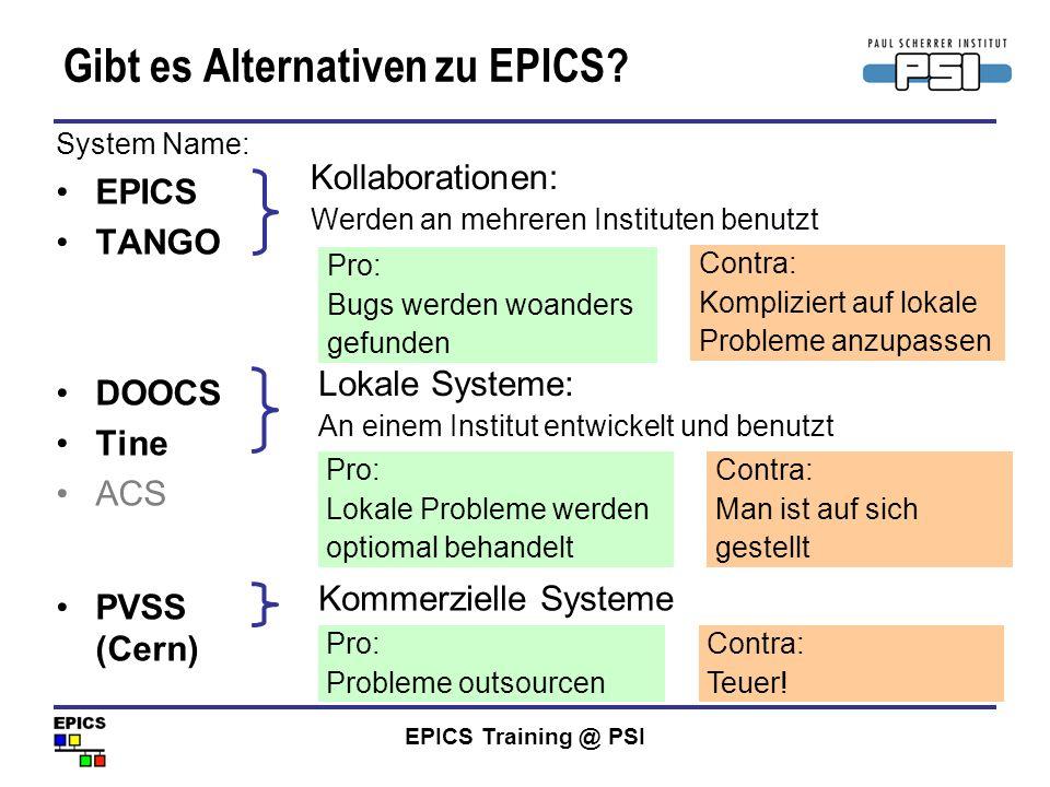 EPICS Training @ PSI Gibt es Alternativen zu EPICS? System Name: EPICS TANGO DOOCS Tine ACS PVSS (Cern) Pro: Bugs werden woanders gefunden Contra: Kom