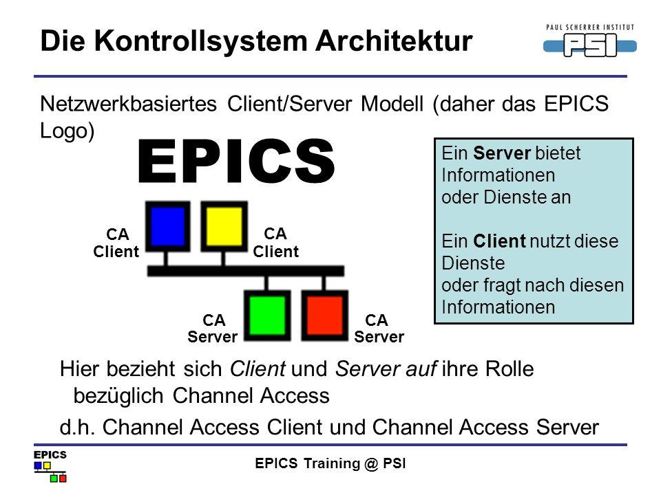 EPICS Training @ PSI Was ist Channel Access Ein Protokoll, wie Daten übertragen werden Ein Datenpaket wird als Prozess Variable bezeichnet Eine Prozess Variable hat einen Namen, mit dem man die Daten abrufen kann Die genauen Abläufe von Channel Access sind für Nutzer und die meisten Programmierer unwichtig Channel Access ist nicht von einer (Programmier-) Sprache abhängig