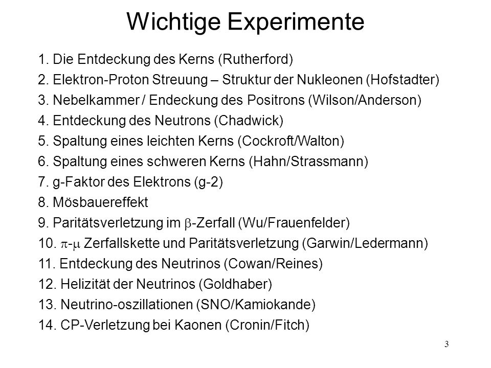 3 Wichtige Experimente 1. Die Entdeckung des Kerns (Rutherford) 2. Elektron-Proton Streuung – Struktur der Nukleonen (Hofstadter) 3. Nebelkammer / End