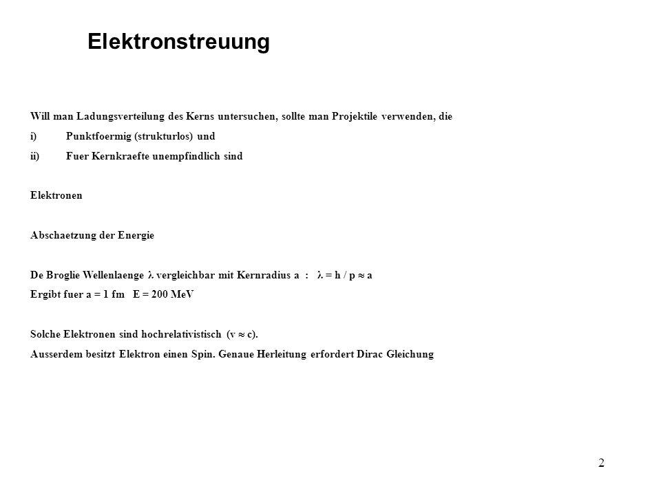 2 Elektronstreuung Will man Ladungsverteilung des Kerns untersuchen, sollte man Projektile verwenden, die i)Punktfoermig (strukturlos) und ii)Fuer Kernkraefte unempfindlich sind Elektronen Abschaetzung der Energie De Broglie Wellenlaenge λ vergleichbar mit Kernradius a : λ = h / p a Ergibt fuer a = 1 fm E = 200 MeV Solche Elektronen sind hochrelativistisch (v c).
