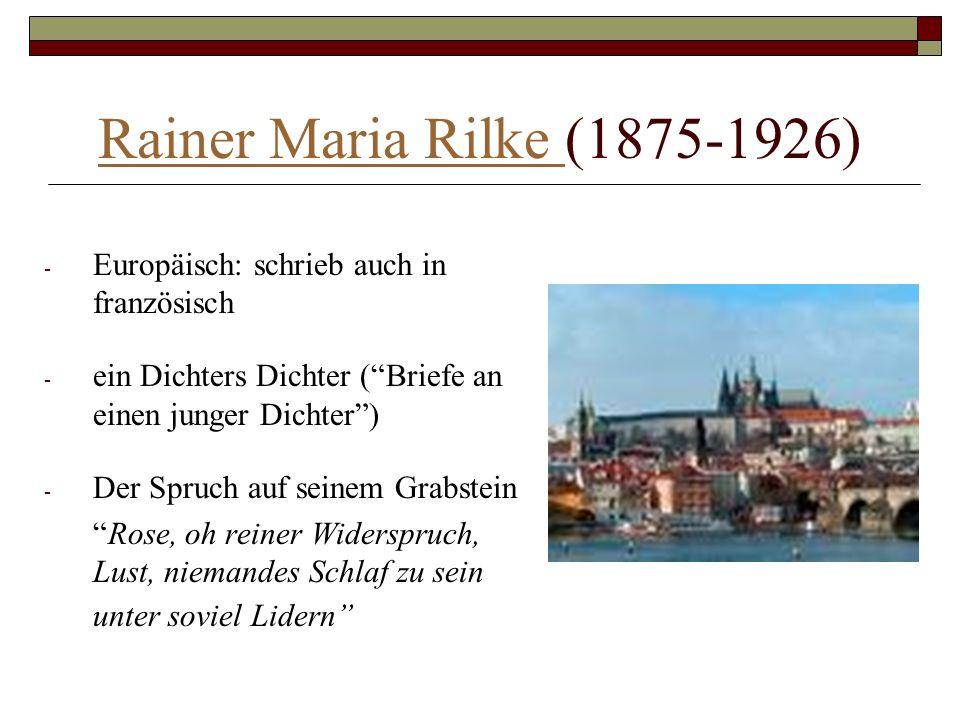 Rainer Maria Rilke Rainer Maria Rilke (1875-1926) - Europäisch: schrieb auch in französisch - ein Dichters Dichter (Briefe an einen junger Dichter) -