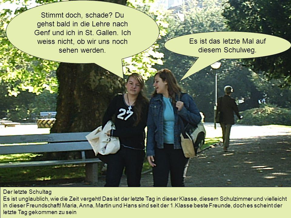 Es ist das letzte Mal auf diesem Schulweg. Stimmt doch, schade? Du gehst bald in die Lehre nach Genf und ich in St. Gallen. Ich weiss nicht, ob wir un
