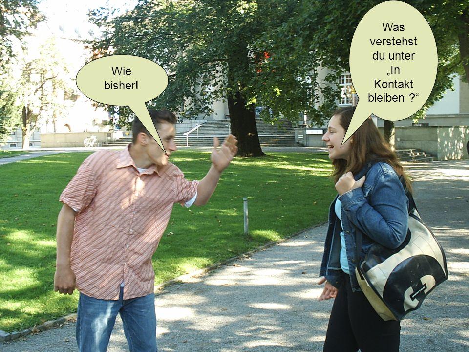Wie bisher! Was verstehst du unter In Kontakt bleiben ?