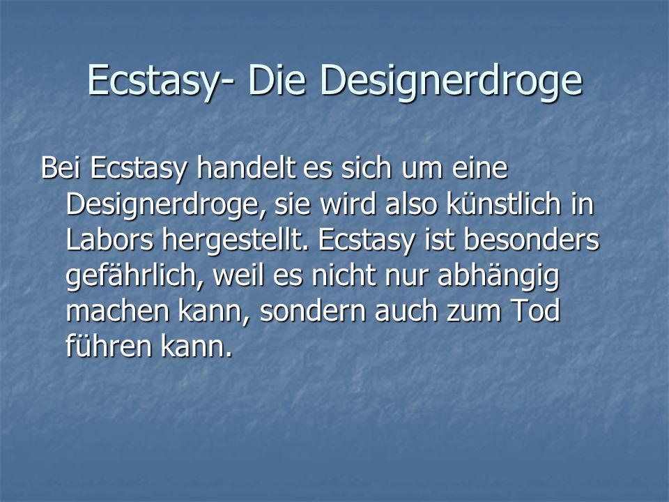 Ecstasy- Die Designerdroge Bei Ecstasy handelt es sich um eine Designerdroge, sie wird also künstlich in Labors hergestellt. Ecstasy ist besonders gef